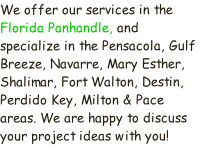We offer our services in the Florida Panhandle, and specialize in the Pensacola, Gulf Breeze, Navarre, Mary Esther, Shalimar, Fort Walton, Destin, Perdido Key, Milton & Pace areas. We are happy to discuss your project ideas with you!